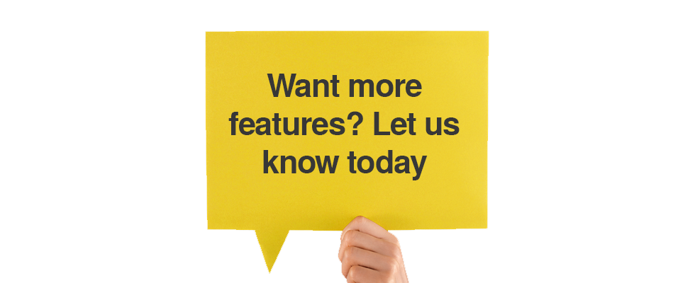 Want more features? Let us know today